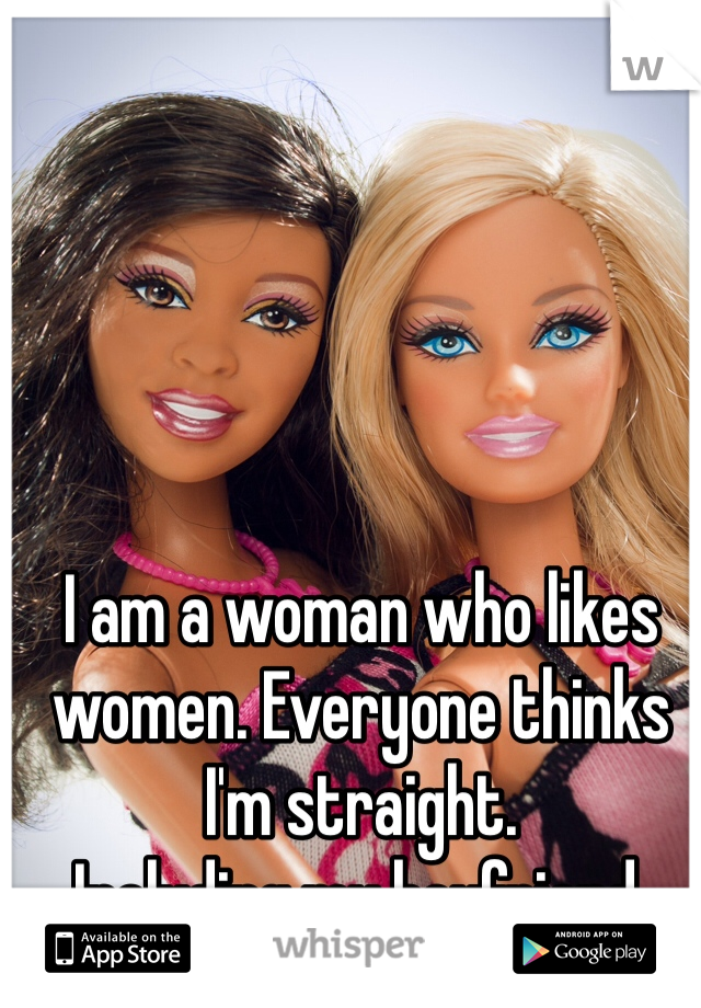 I am a woman who likes women. Everyone thinks I'm straight.  Including my boyfriend.