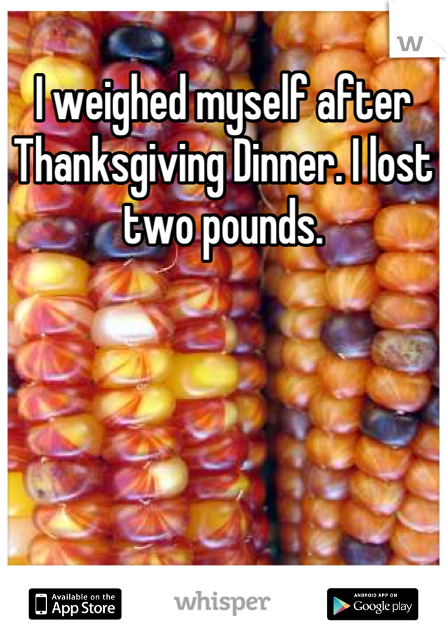 I weighed myself after Thanksgiving Dinner. I lost two pounds.