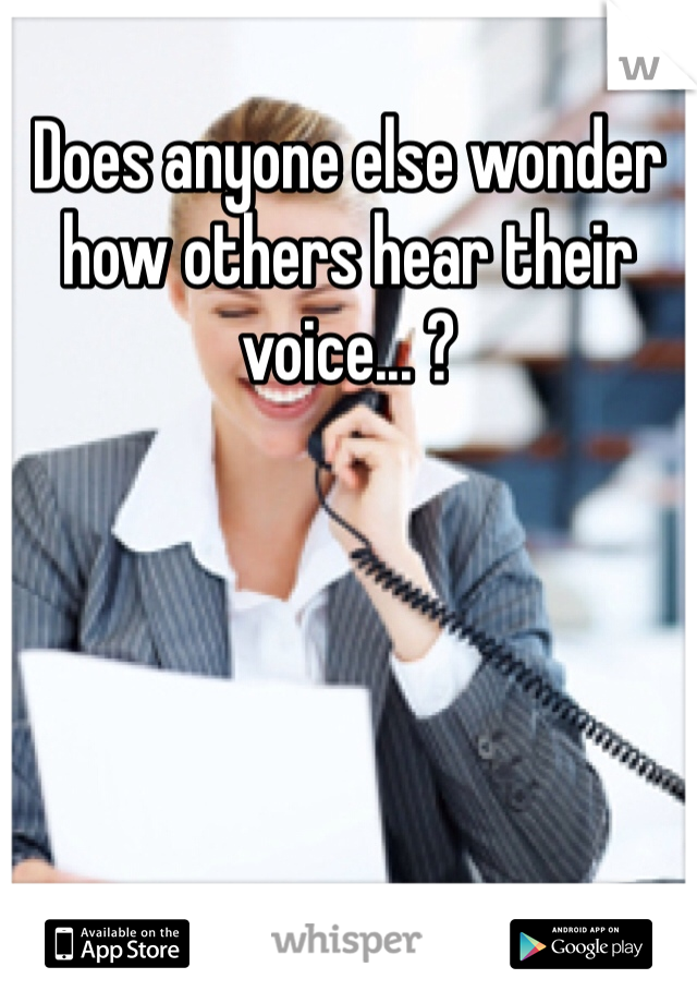 Does anyone else wonder how others hear their voice... ?