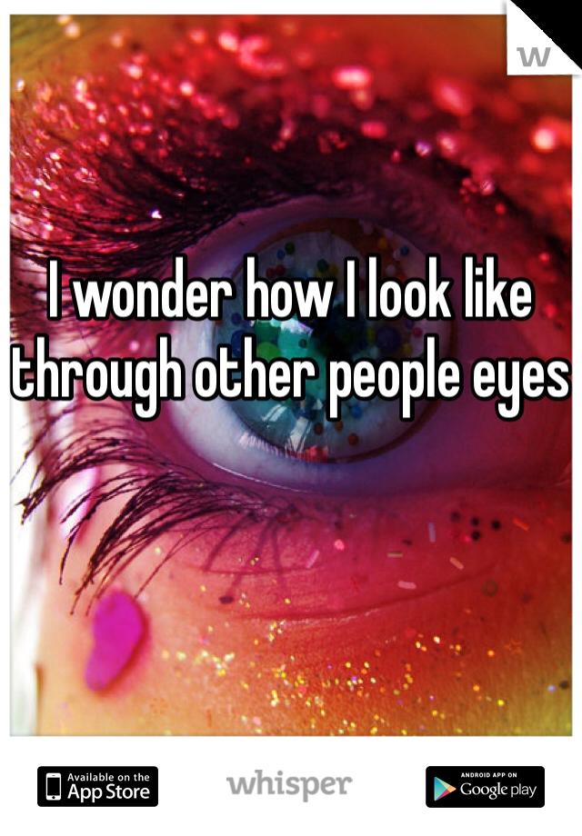 I wonder how I look like through other people eyes