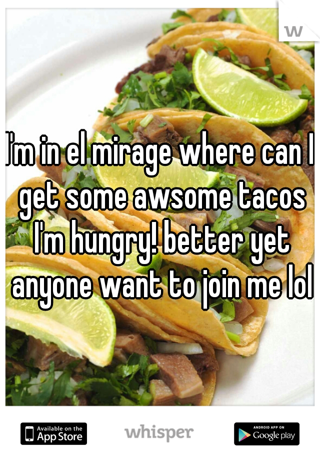 I'm in el mirage where can I get some awsome tacos I'm hungry! better yet anyone want to join me lol