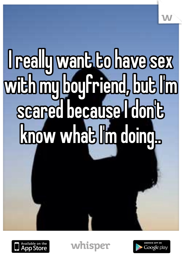 I really want to have sex with my boyfriend, but I'm scared because I don't know what I'm doing..