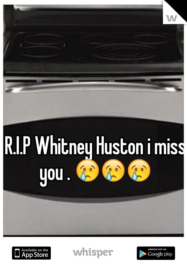 R.I.P Whitney Huston i miss you . 😢😢😢