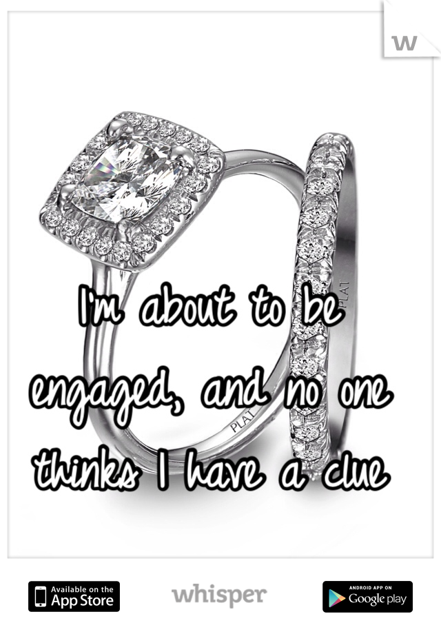 I'm about to be engaged, and no one thinks I have a clue