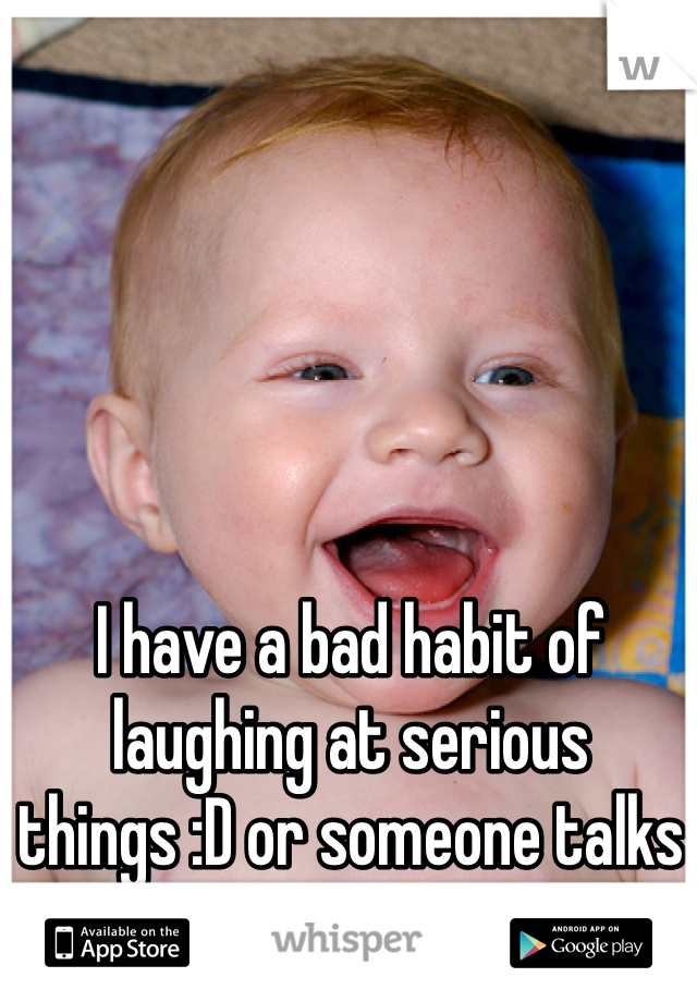 I have a bad habit of laughing at serious things :D or someone talks serious 😆😆