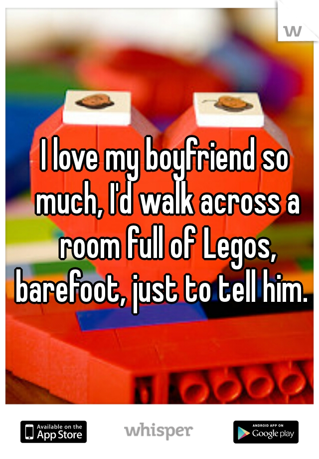I love my boyfriend so much, I'd walk across a room full of Legos, barefoot, just to tell him.