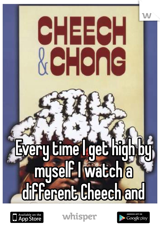 Every time I get high by myself I watch a different Cheech and Chong movie