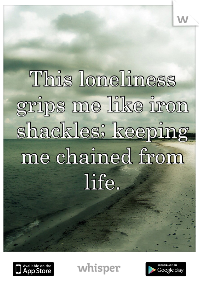 This loneliness grips me like iron shackles; keeping me chained from life.