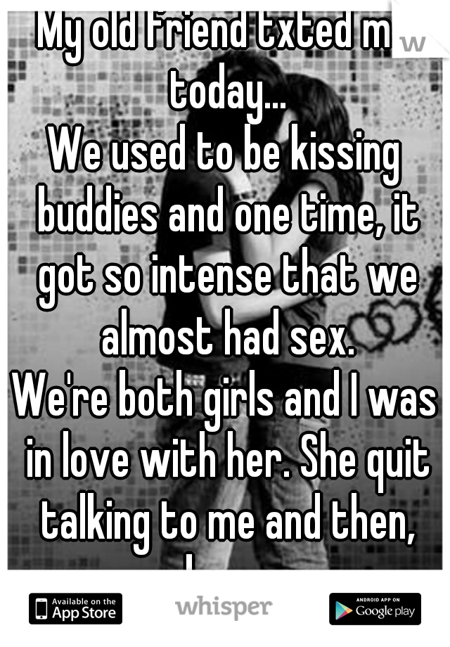 My old friend txted me today... We used to be kissing buddies and one time, it got so intense that we almost had sex. We're both girls and I was in love with her. She quit talking to me and then, boom