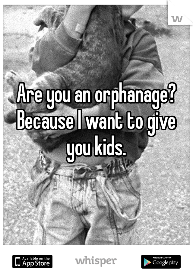 Are you an orphanage? Because I want to give you kids.