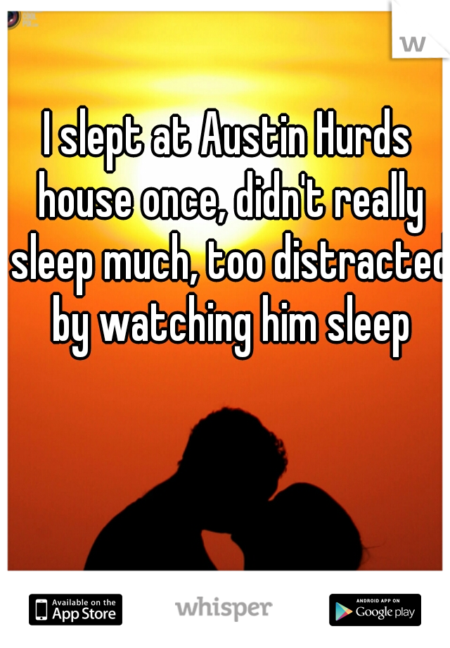 I slept at Austin Hurds house once, didn't really sleep much, too distracted by watching him sleep