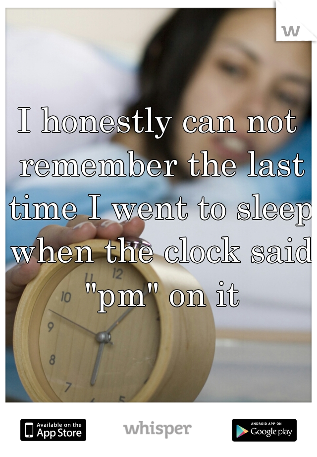 """I honestly can not remember the last time I went to sleep when the clock said """"pm"""" on it"""