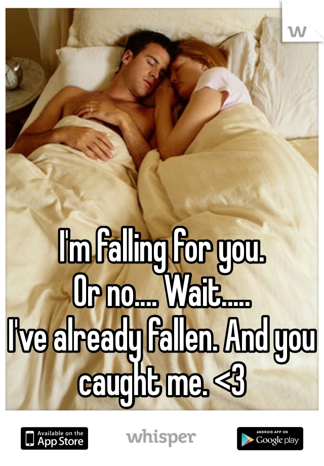 I'm falling for you.  Or no.... Wait..... I've already fallen. And you caught me. <3