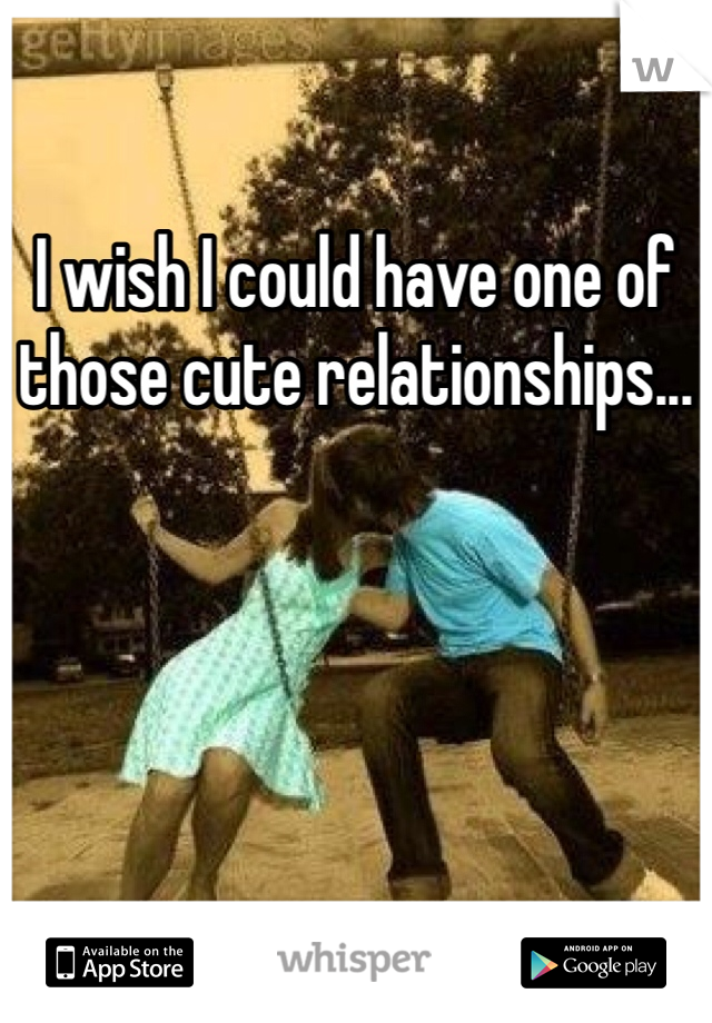 I wish I could have one of those cute relationships...