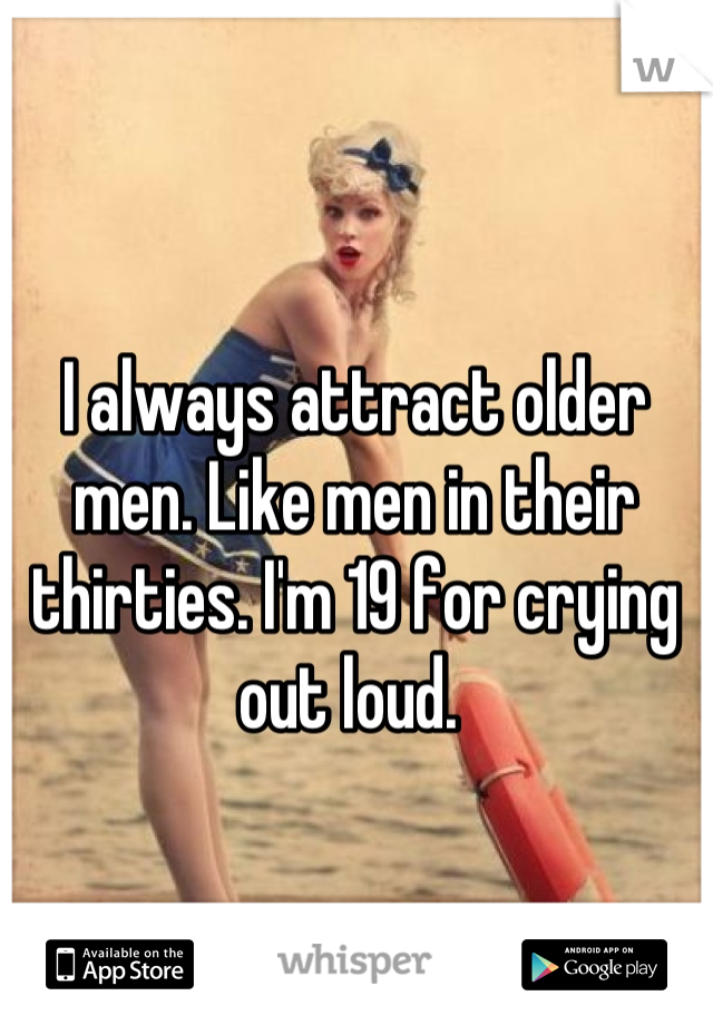 I always attract older men. Like men in their thirties. I'm 19 for crying out loud.
