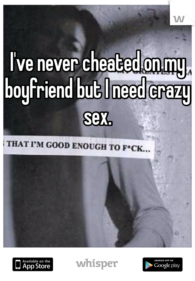 I've never cheated on my boyfriend but I need crazy sex.