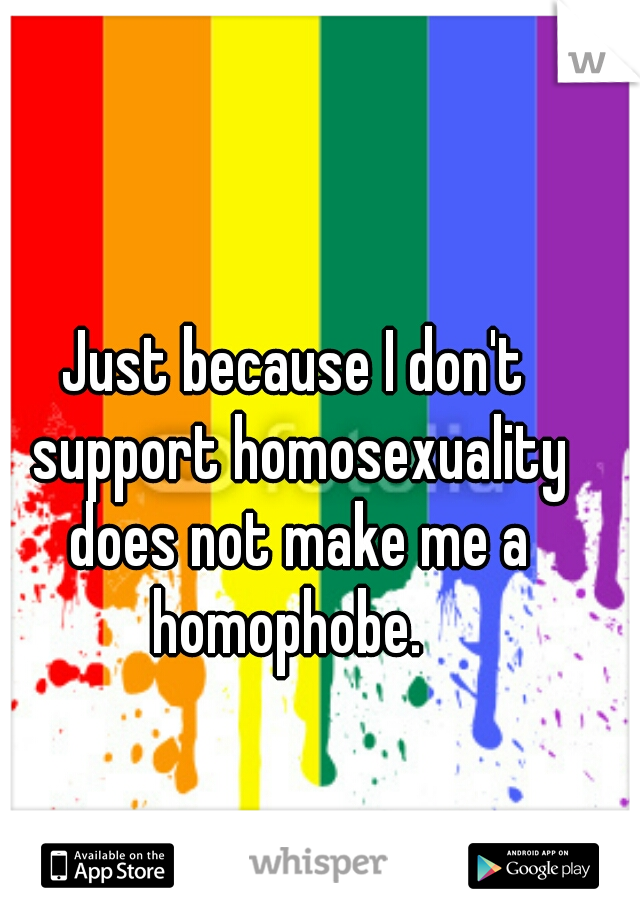 Just because I don't support homosexuality does not make me a homophobe.