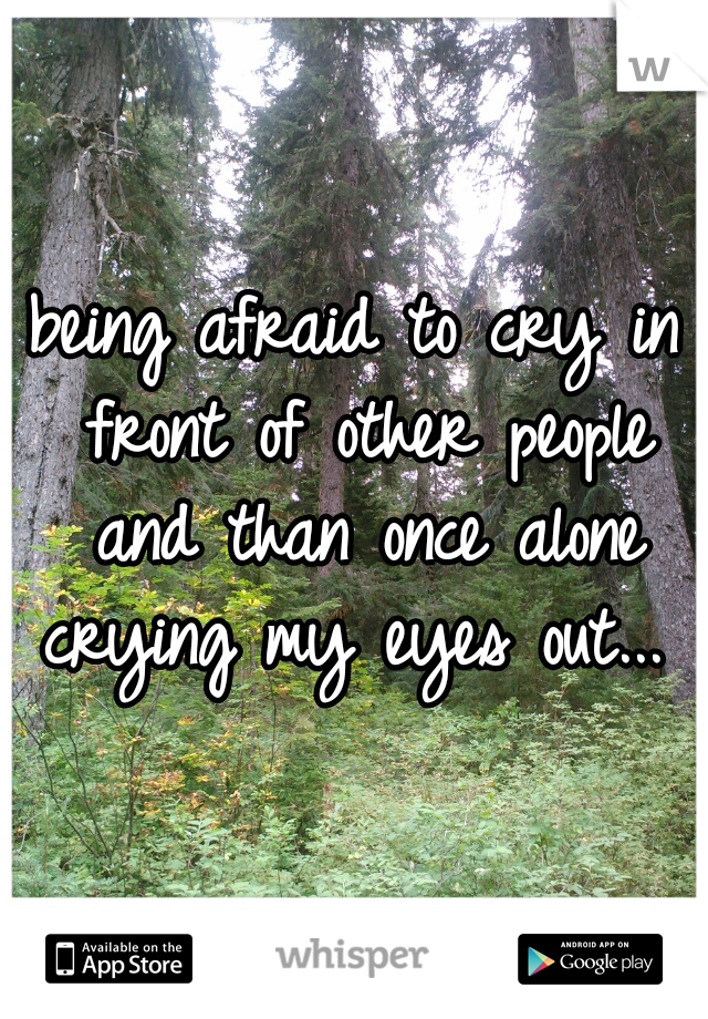 being afraid to cry in front of other people and than once alone crying my eyes out...