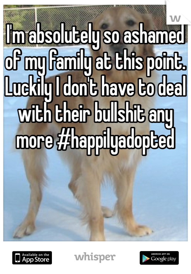 I'm absolutely so ashamed of my family at this point. Luckily I don't have to deal with their bullshit any more #happilyadopted