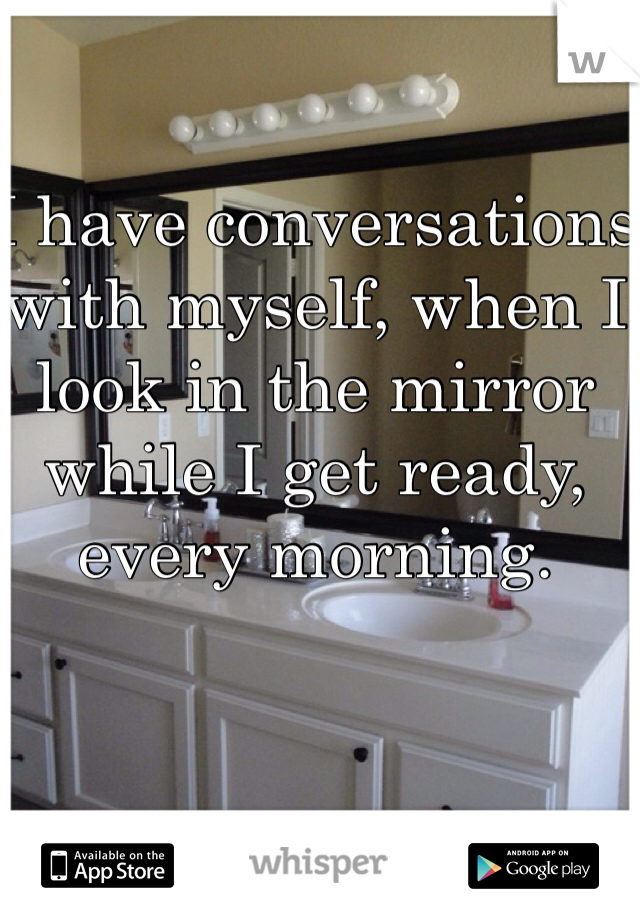 I have conversations with myself, when I look in the mirror while I get ready, every morning.