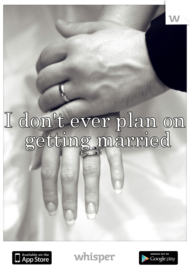 I don't ever plan on getting married