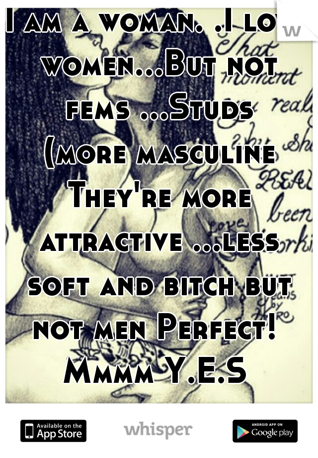 I am a woman. .I love women...But not fems ...Studs (more masculine They're more attractive ...less soft and bitch but not men Perfect!  Mmmm Y.E.S