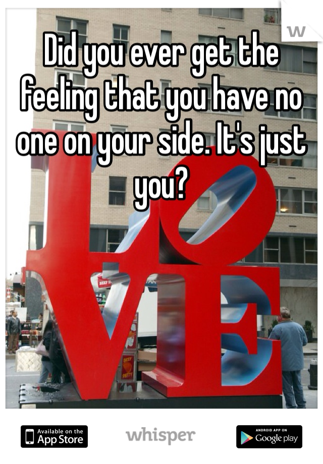 Did you ever get the feeling that you have no one on your side. It's just you?