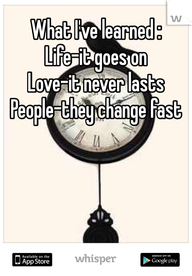 What I've learned : Life-it goes on  Love-it never lasts  People-they change fast