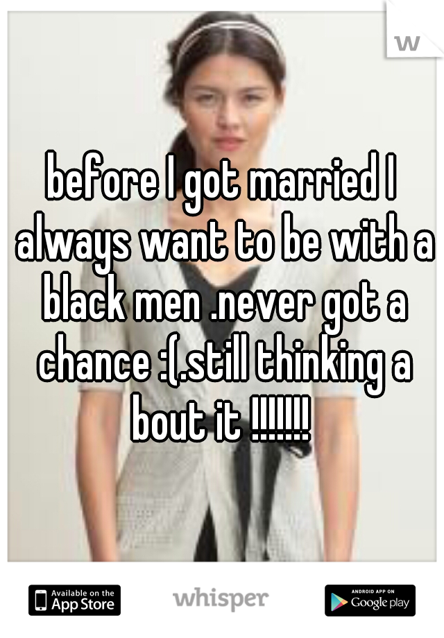 before I got married I always want to be with a black men .never got a chance :(.still thinking a bout it !!!!!!!