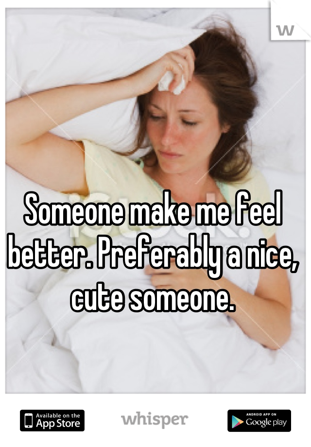 Someone make me feel better. Preferably a nice, cute someone.
