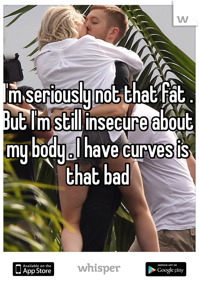 I'm seriously not that fat . But I'm still insecure about my body . I have curves is that bad
