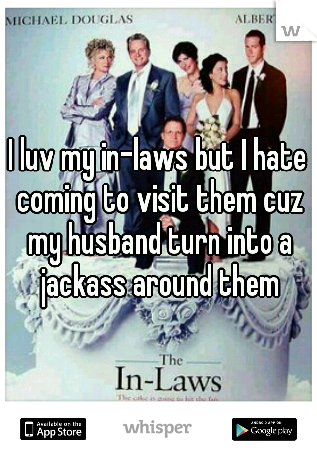 I luv my in-laws but I hate coming to visit them cuz my husband turn into a jackass around them