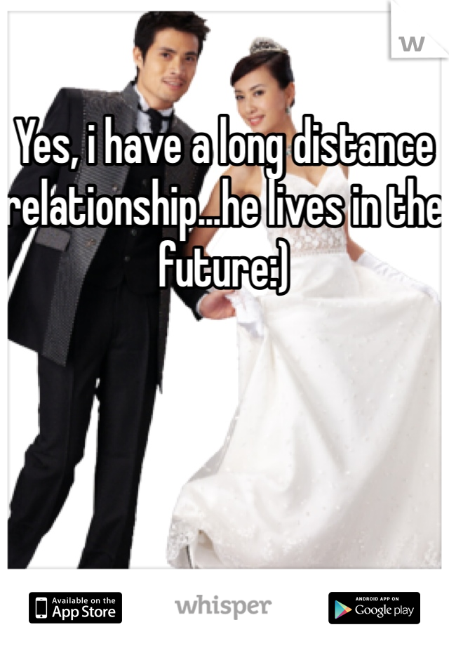 Yes, i have a long distance relationship...he lives in the future:)