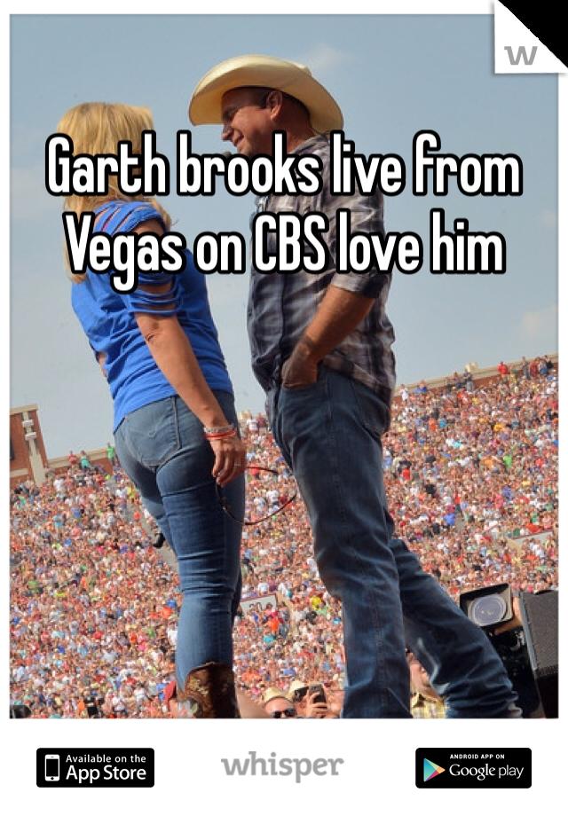 Garth brooks live from Vegas on CBS love him
