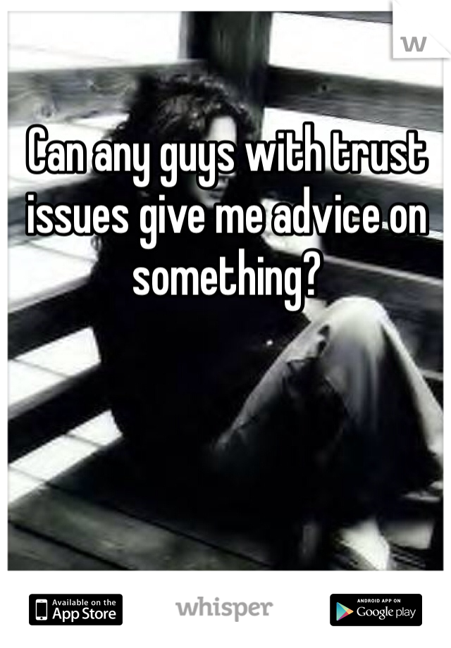 Can any guys with trust issues give me advice on something?