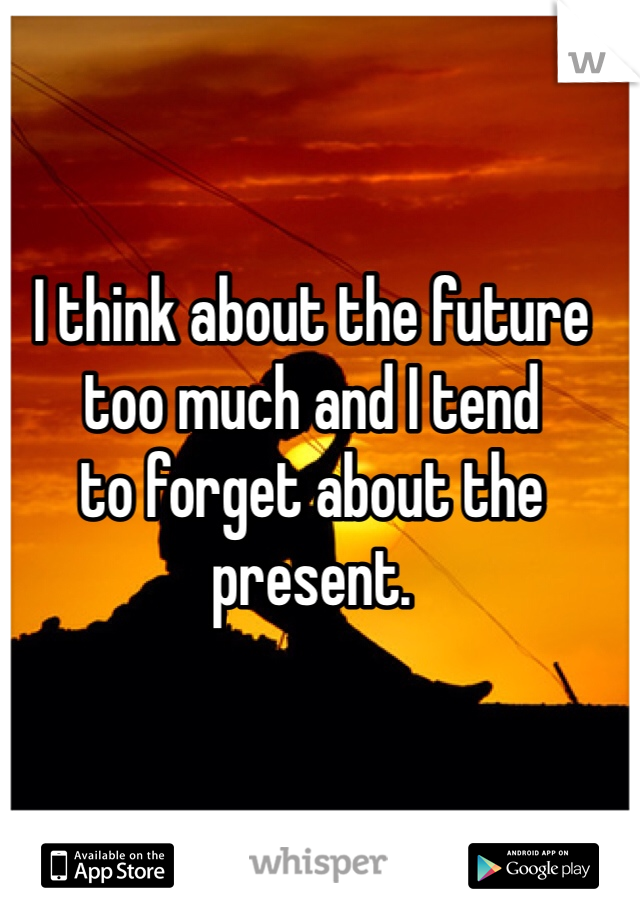 I think about the future too much and I tend to forget about the present.
