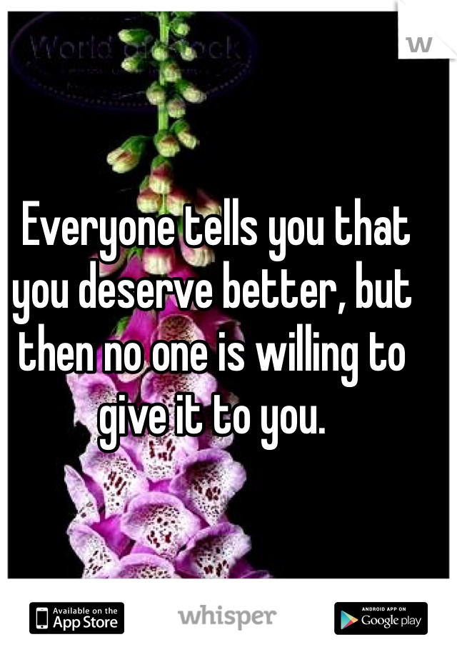 Everyone tells you that you deserve better, but then no one is willing to give it to you.