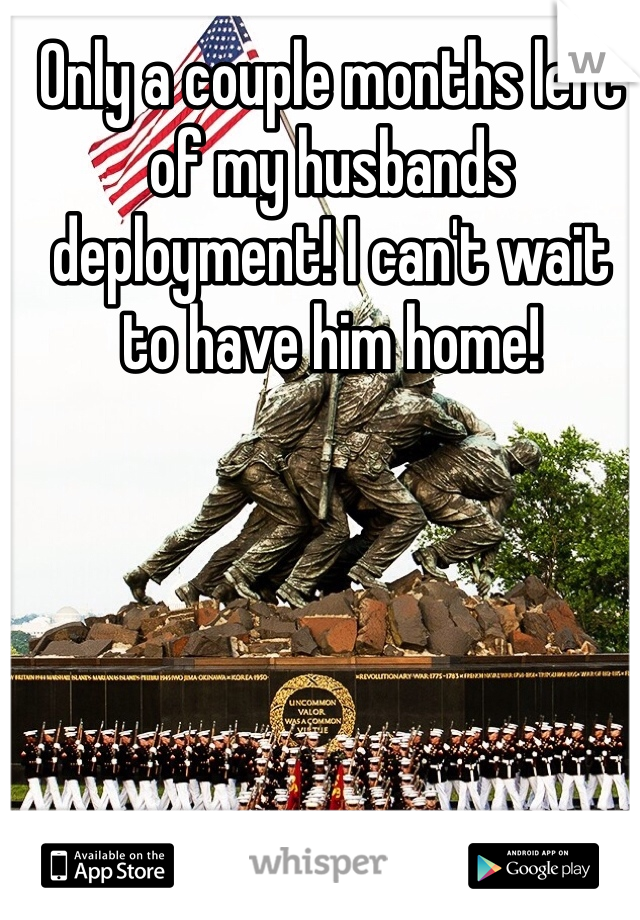 Only a couple months left of my husbands deployment! I can't wait to have him home!