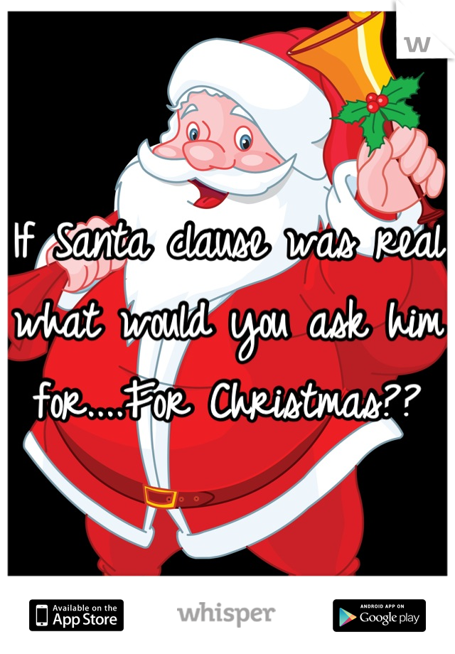 If Santa clause was real what would you ask him for....For Christmas??