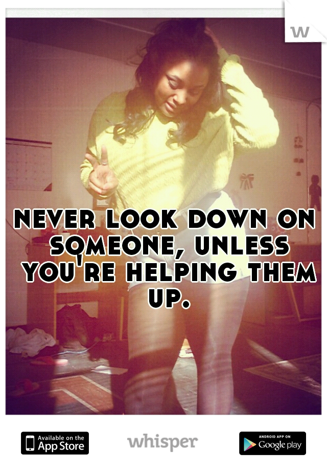 never look down on someone, unless you're helping them up.