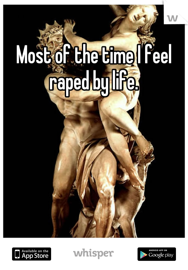 Most of the time I feel raped by life.