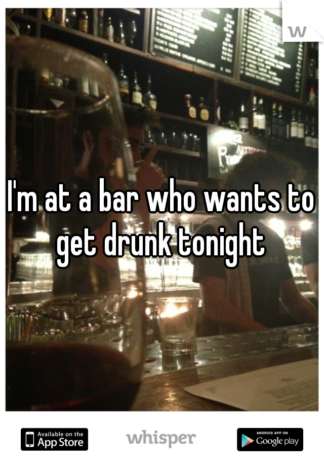 I'm at a bar who wants to get drunk tonight