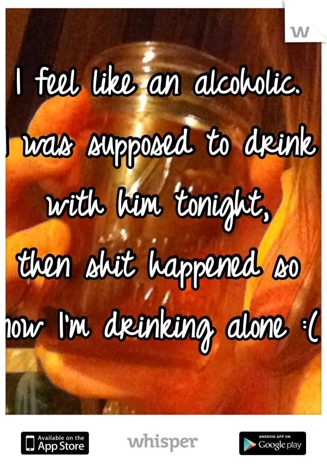 I feel like an alcoholic.  I was supposed to drink with him tonight,  then shit happened so now I'm drinking alone :(