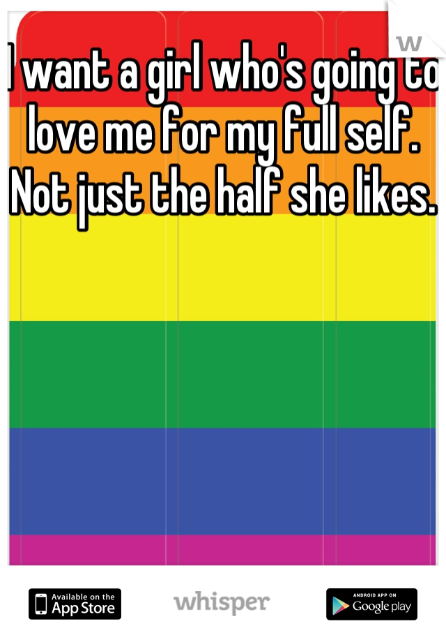 I want a girl who's going to love me for my full self. Not just the half she likes.