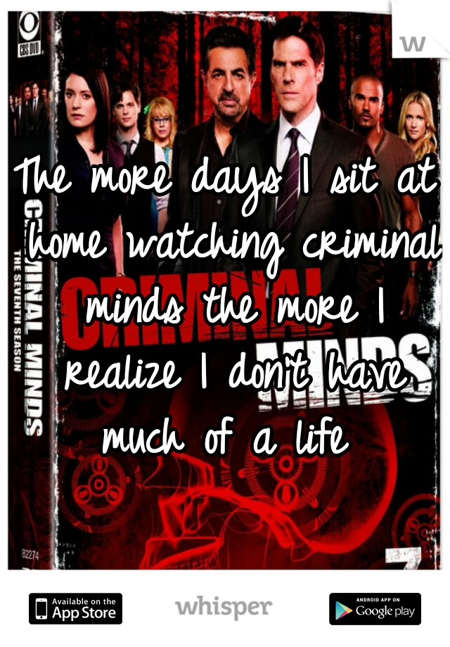 The more days I sit at home watching criminal minds the more I realize I don't have much of a life