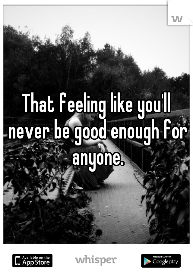That feeling like you'll never be good enough for anyone.