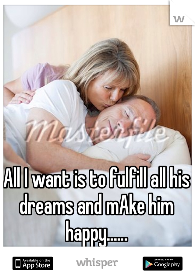 All I want is to fulfill all his dreams and mAke him happy......