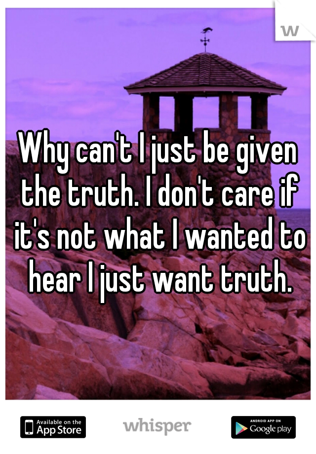 Why can't I just be given the truth. I don't care if it's not what I wanted to hear I just want truth.