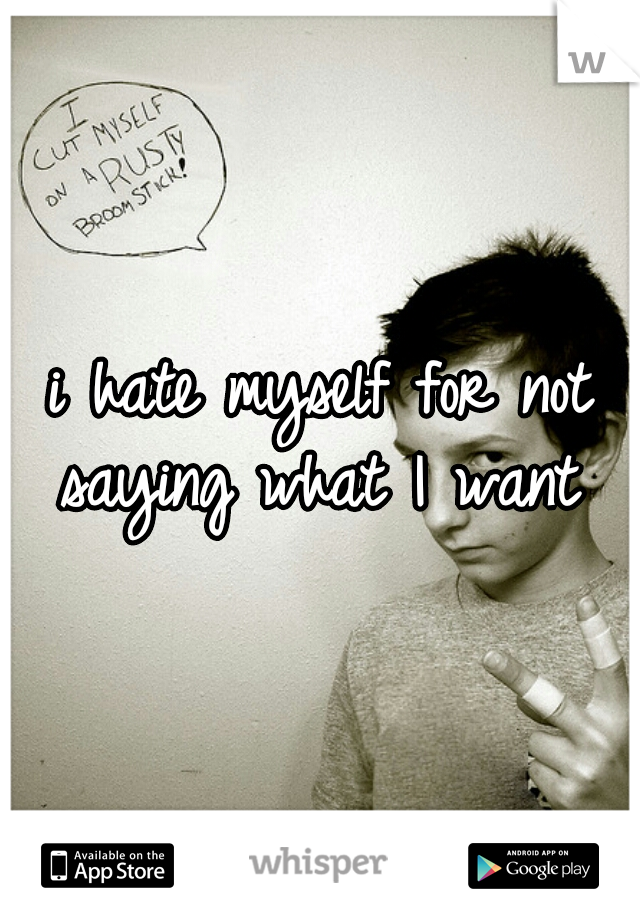i hate myself for not saying what I want