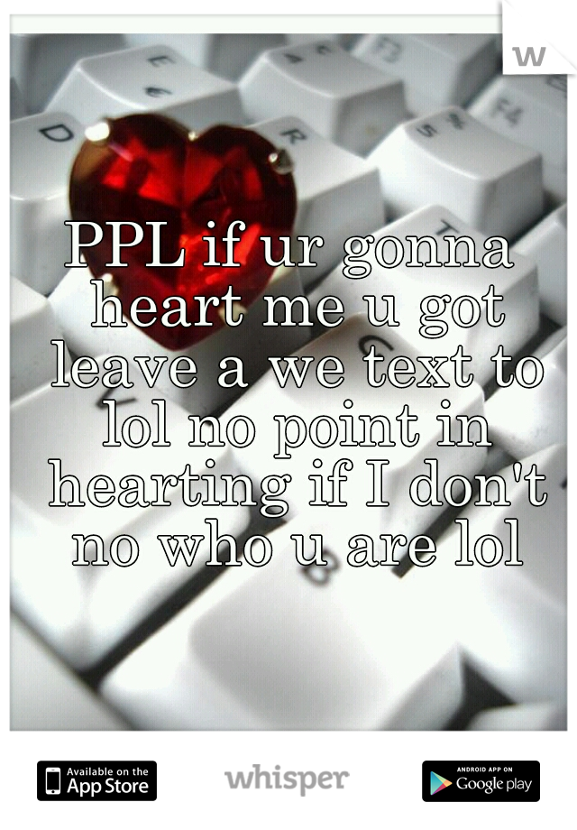 PPL if ur gonna heart me u got leave a we text to lol no point in hearting if I don't no who u are lol